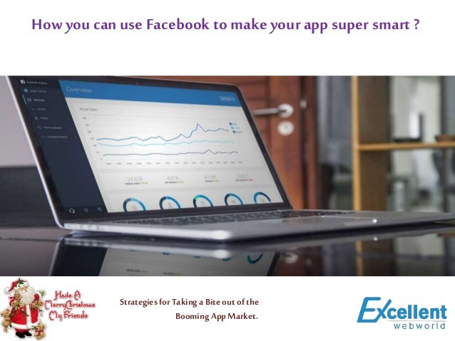 How you can useFacebook to make yourapp super smart ? Strategies forTaking aBite out of the Booming AppMarket.