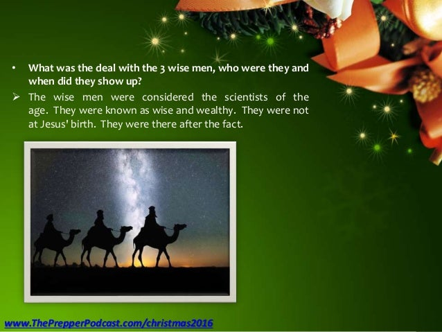 • What was the deal with the 3 wise men, who were they and when did they show up?  The wise men were considered the scien...