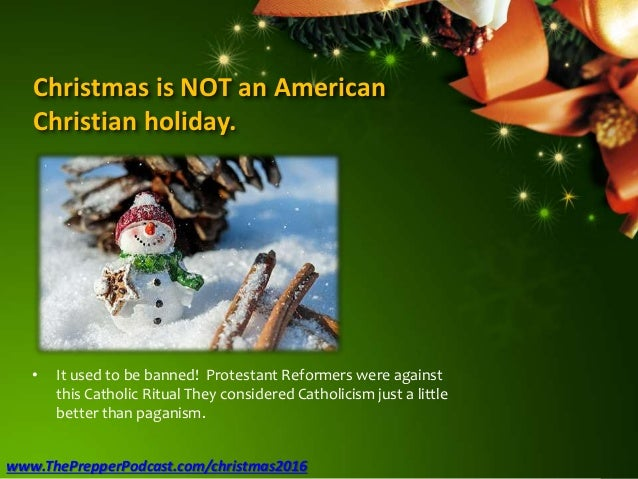 Christmas is NOT an American Christian holiday. • It used to be banned! Protestant Reformers were against this Catholic Ri...