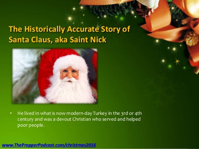 The Historically Accurate Story of Santa Claus, aka Saint Nick • He lived in what is now modern-day Turkey in the 3rd or 4...