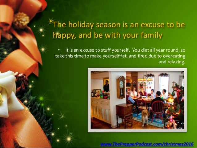 The holiday season is an excuse to be happy, and be with your family • It is an excuse to stuff yourself. You diet all yea...
