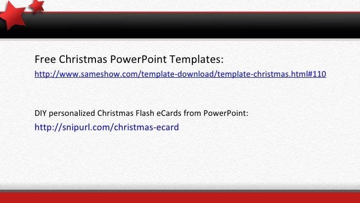 <ul><li>Free Christmas PowerPoint Templates: </li></ul><ul><li>http://www.sameshow.com/template-download/template-christma...