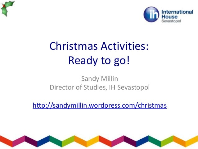 Christmas Activities: Ready to go! Sandy Millin Director of Studies, IH Sevastopol http://sandymillin.wordpress.com/christ...