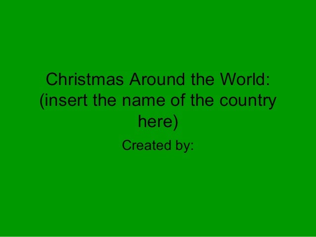 Christmas Around the World: (insert the name of the country here) Created by: