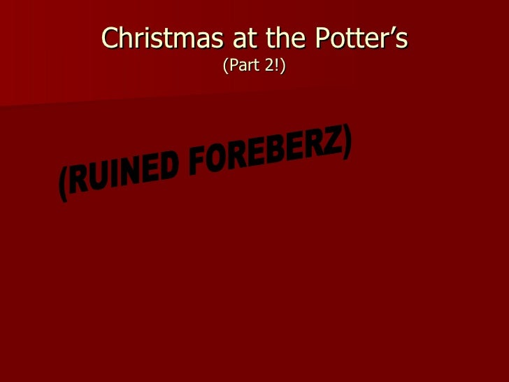 Christmas at the Potter's (Part 2!) (RUINED FOREBERZ)