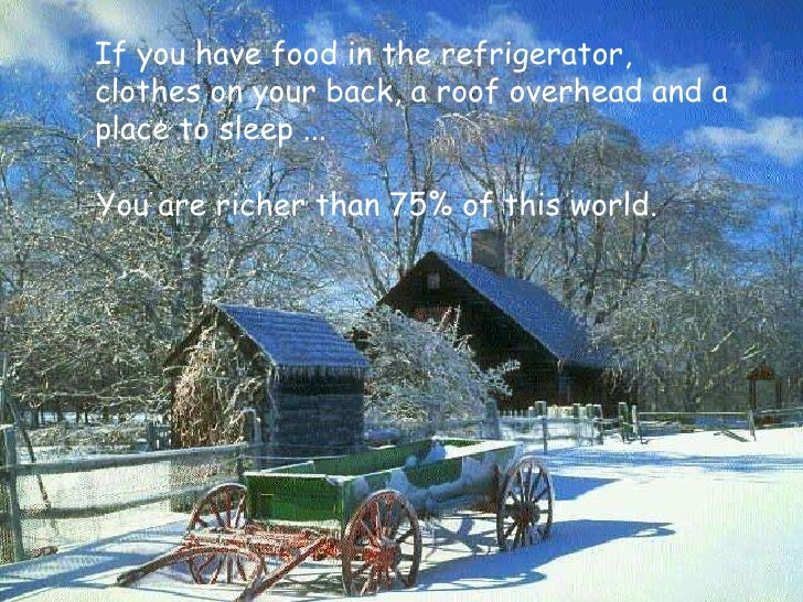 You are richer than 75% of this world. If you have food in the refrigerator,  clothes on your back, a roof overhead and a ...