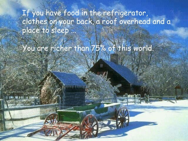 You are richer than 75% of this world. If you have food in the refrigerator, clothes on your back, a roof overhead and a p...