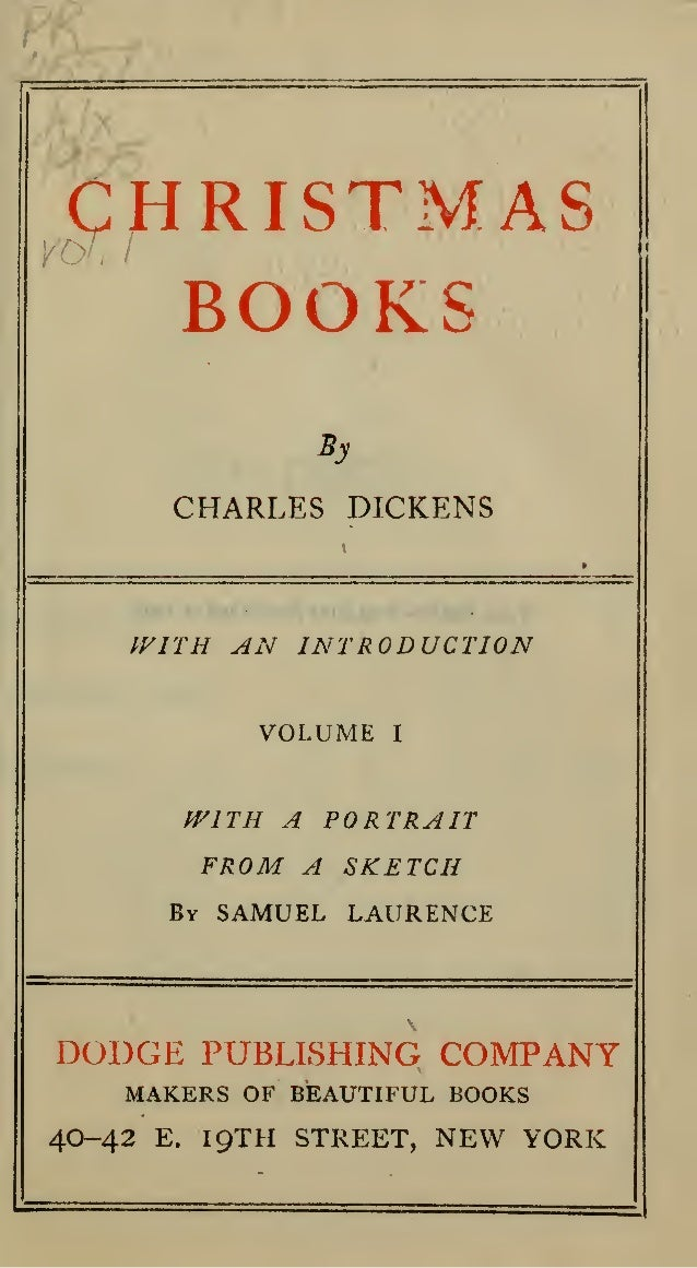 CHRISTMAS BOOKS By  CHARLES DICKENS  WITH AN INTRODUCTION VOLUME  I  A PORTRAIT FROM A SKETCH  fVlTH  By  SAMUEL LAURENCE ...