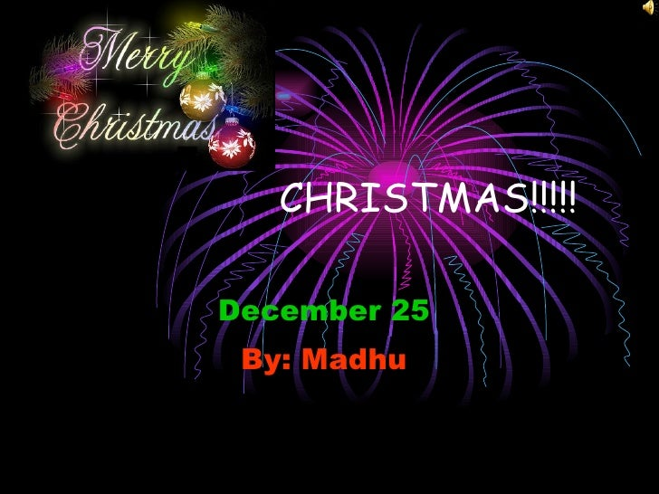 CHRISTMAS!!!!! December 25 By: Madhu