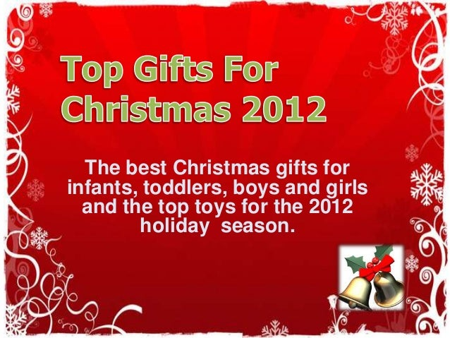 The best Christmas gifts forinfants, toddlers, boys and girls  and the top toys for the 2012        holiday season.