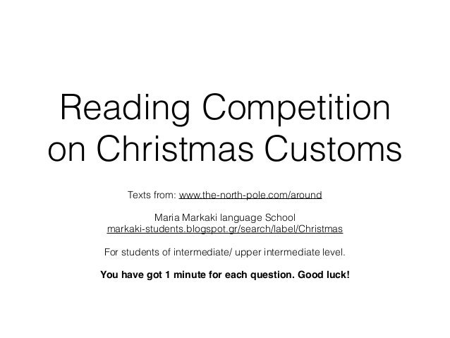 Reading Competition on Christmas Customs Texts from: www.the-north-pole.com/around Maria Markaki language School markaki-s...