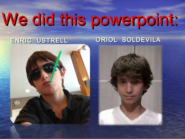We did this powerpoint: ENRIC USTRELL   ORIOL SOLDEVILA