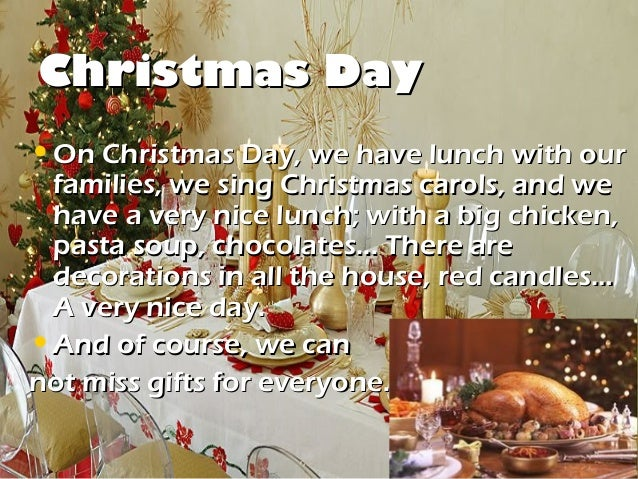 Christmas Day• On Christmas Day, we have lunch with our  families, we sing Christmas carols, and we  have a very nice lunc...