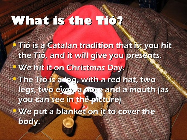 What is the Tió?• Tió is a Catalan tradition that is: you hit  the Tió, and it will give you presents.• We hit it on Chris...