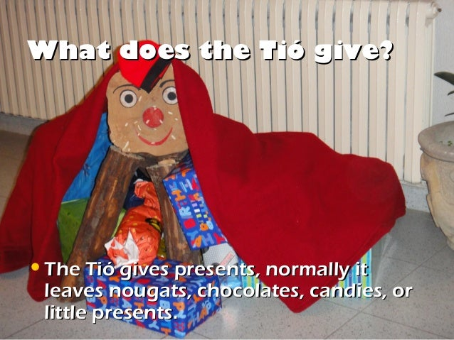 What does the Tió give?• The Tió gives presents, normally it leaves nougats, chocolates, candies, or little presents.