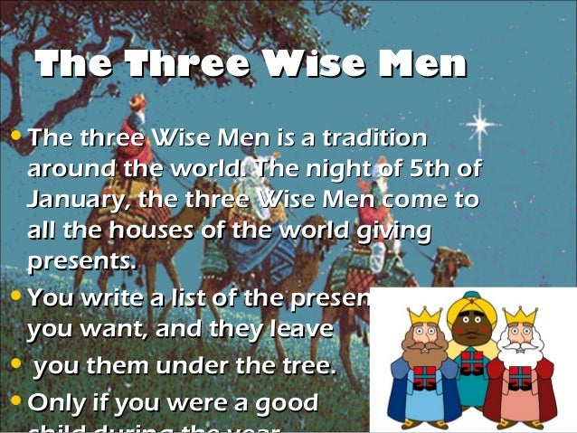The Three Wise Men• The three Wise Men is a tradition  around the world. The night of 5th of  January, the three Wise Men ...