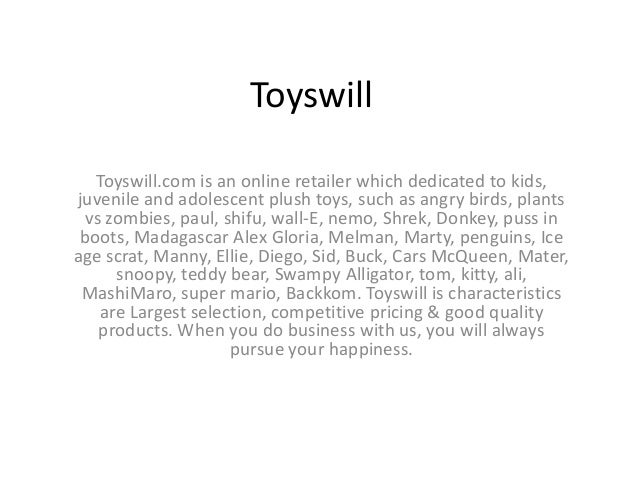 Toyswill Toyswill.com is an online retailer which dedicated to kids, juvenile and adolescent plush toys, such as angry bir...