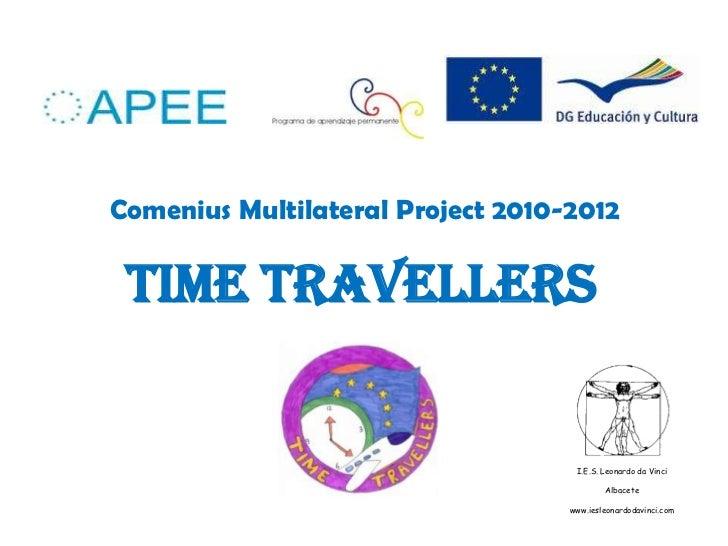 Comenius Multilateral Project 2010-2012<br />Time tRAvellerS <br />I.E.S. Leonardo da Vinci<br />Albacete<br />www.iesleo...
