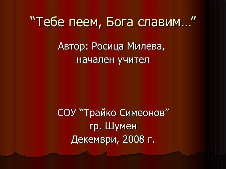"""""""Тебе пеем, Бога славим…"""" <ul><li>Автор: Росица Милева,  </li></ul><ul><li>начален учител </li></ul><ul><li>СОУ """"Трайко Си..."""