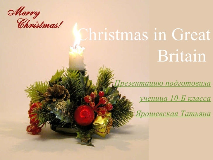 Christmas in Great Britain  Презентацию подготовила  ученица 10-Б класса Ярошевская Татьяна
