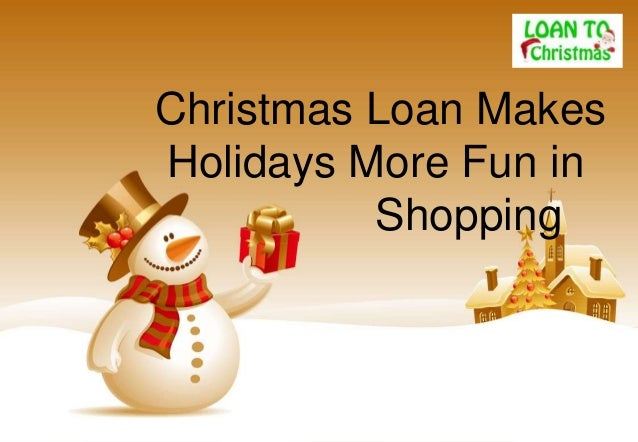 Christmas loan makes holiday shopping fun for you