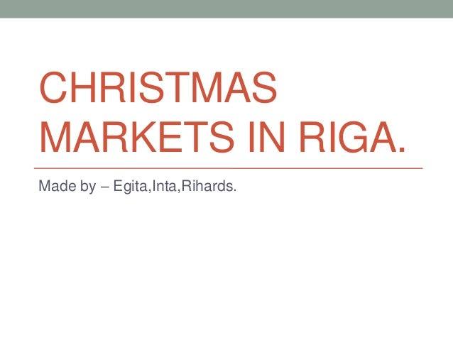 CHRISTMAS MARKETS IN RIGA. Made by – Egita,Inta,Rihards.