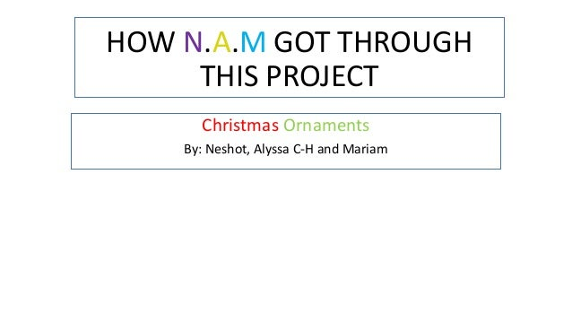 HOW N.A.M GOT THROUGH THIS PROJECT Christmas Ornaments By: Neshot, Alyssa C-H and Mariam