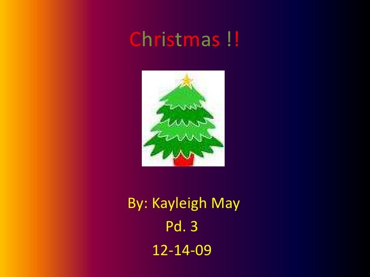 Christmas !!<br />By: Kayleigh May<br />Pd. 3 <br />12-14-09<br />