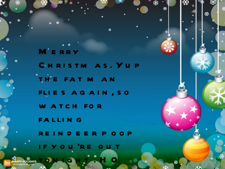 Merry Christmas. Yup the fat man flies again, so watch for falling reindeer poop if you're out tonight . HO HO HO
