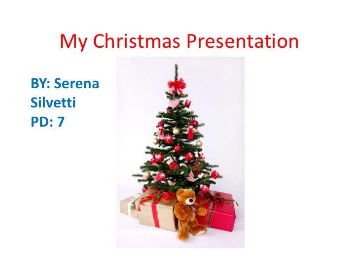 My Christmas Presentation<br />BY: Serena Silvetti <br />PD: 7<br />