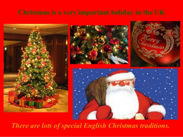 Christmas is a very important holiday in the UK  There are lots of special English Christmas traditions.