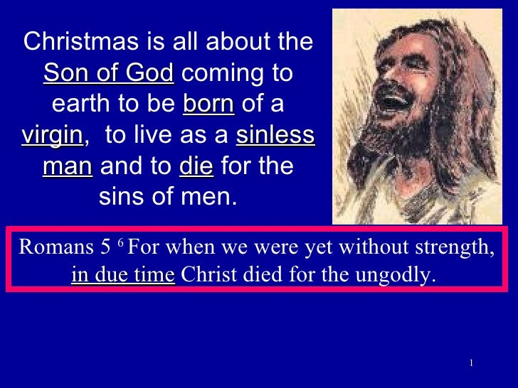 Christmas is all about the  Son of God  coming to earth to be  born  of a  virgin ,  to live as a  sinless man  and to  di...