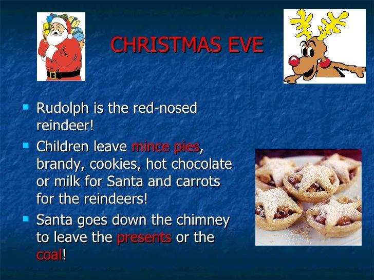 CHRISTMAS EVE <ul><li>Rudolph is the red-nosed reindeer! </li></ul><ul><li>Children leave  mince pies , brandy, cookies, h...