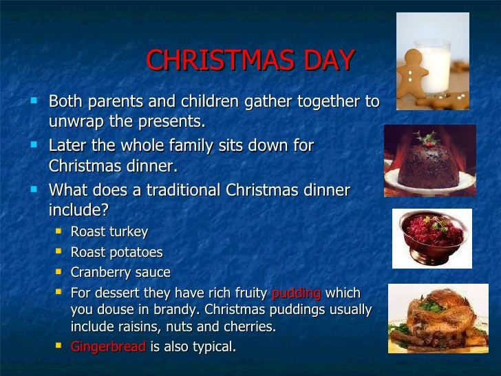 CHRISTMAS DAY <ul><li>Both parents and children gather together to unwrap the presents.  </li></ul><ul><li>Later the whole...