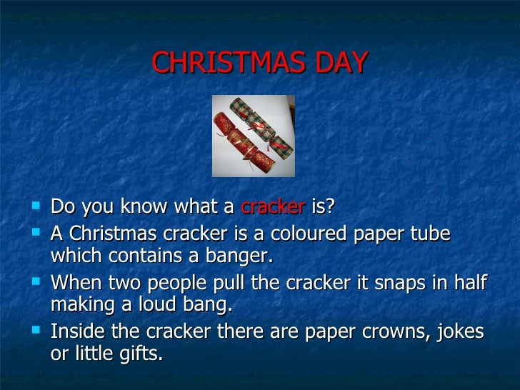 CHRISTMAS DAY <ul><li>Do you know what a  cracker  is? </li></ul><ul><li>A Christmas cracker is a coloured paper tube whic...