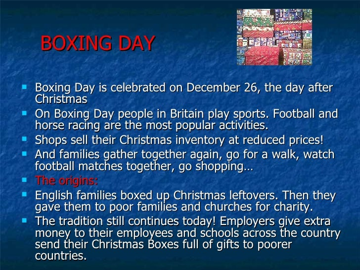 BOXING DAY <ul><li>Boxing Day is celebrated on December 26, the day after Christmas </li></ul><ul><li>On Boxing Day people...