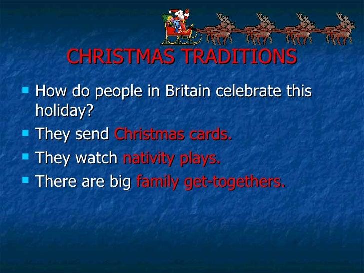 CHRISTMAS TRADITIONS <ul><li>How do people in Britain celebrate this holiday? </li></ul><ul><li>They send  Christmas cards...