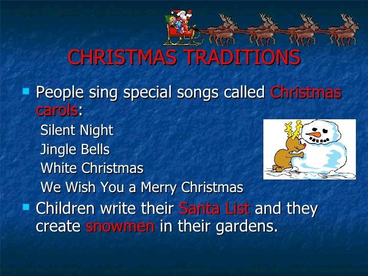 CHRISTMAS TRADITIONS <ul><li>People sing special songs called  Christmas carols : </li></ul><ul><ul><li>Silent Night </li>...