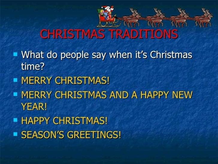 CHRISTMAS TRADITIONS <ul><li>What do people say when it's Christmas time? </li></ul><ul><li>MERRY CHRISTMAS! </li></ul><ul...