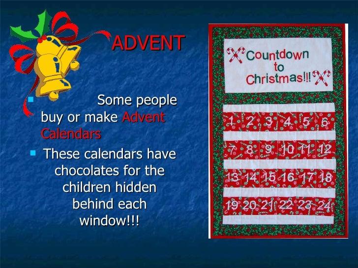 ADVENT <ul><li>Some people buy or make  Advent Calendars </li></ul><ul><li>These calendars have chocolates for the child...