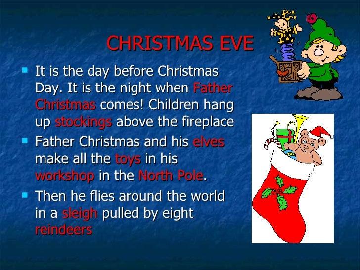 CHRISTMAS EVE <ul><li>It is the day before Christmas Day. It is the night when  Father   Christmas  comes! Children hang u...