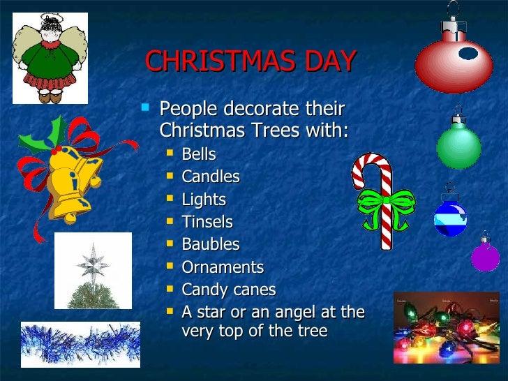 CHRISTMAS DAY <ul><li>People decorate their Christmas Trees with: </li></ul><ul><ul><li>Bells </li></ul></ul><ul><ul><li>C...