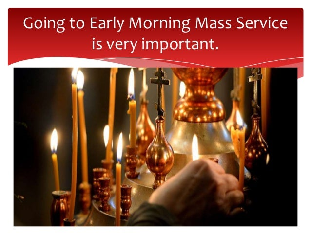Going to Early Morning Mass Service is very important.