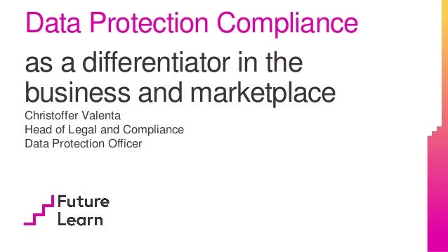 Data Protection Compliance as a differentiator in the business and marketplace Christoffer Valenta Head of Legal and Compl...