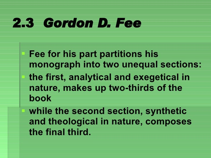 2.3  Gordon D. Fee <ul><li>Fee for his part partitions his monograph into two unequal sections: </li></ul><ul><li>the firs...