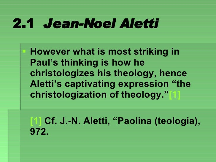 2.1  Jean-Noel Aletti <ul><li>However what is most striking in Paul's thinking is how he christologizes his theology, henc...