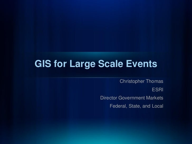 GIS for Large Scale Events                     Christopher Thomas                                    ESRI             Dire...