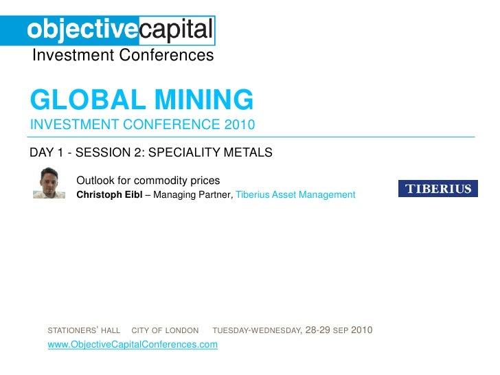 day 1 - session 2: SPECIALITY METALS<br />Outlook for commodity prices <br />ChristophEibl– Managing Partner,Tiberius Asse...