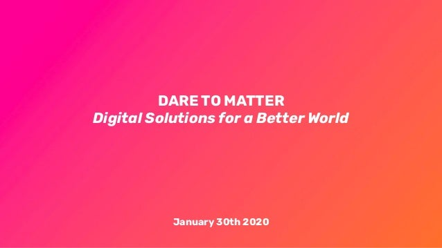 DARE TO MATTER Digital Solutions for a Better World January 30th 2020