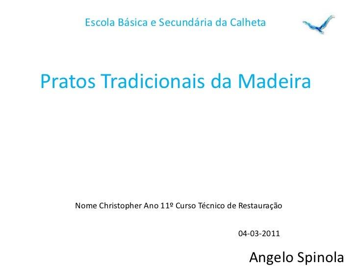 Escola Básica e Secundária da Calheta <br />Pratos Tradicionais da Madeira<br />Nome Christopher Ano 11º Curso Técnico de ...